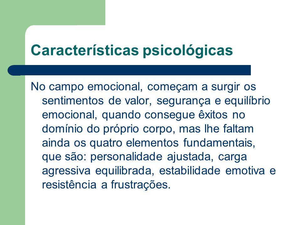 Características psicológicas No campo emocional, começam a surgir os sentimentos de valor, segurança e equilíbrio emocional, quando consegue êxitos no