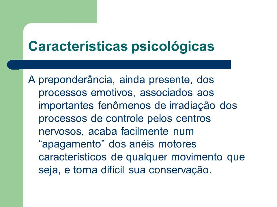 Características psicológicas A preponderância, ainda presente, dos processos emotivos, associados aos importantes fenômenos de irradiação dos processo