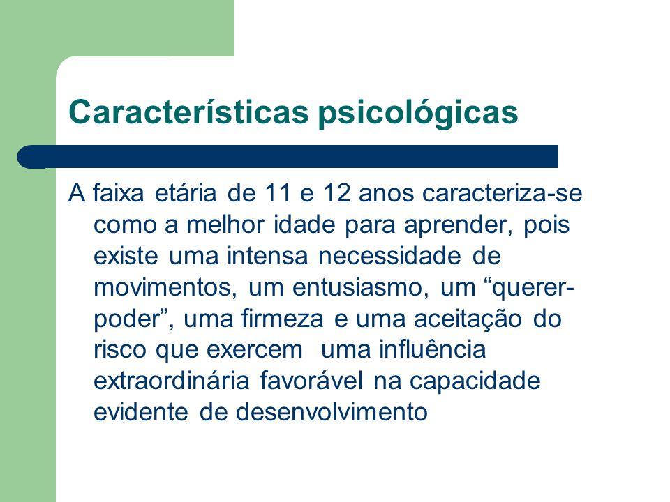 Características psicológicas A faixa etária de 11 e 12 anos caracteriza-se como a melhor idade para aprender, pois existe uma intensa necessidade de m
