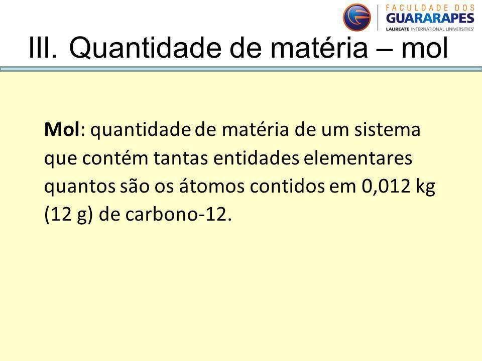 Mol: quantidade de matéria de um sistema que contém tantas entidades elementares quantos são os átomos contidos em 0,012 kg (12 g) de carbono-12. III.