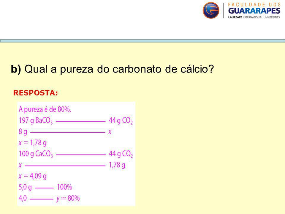 b) Qual a pureza do carbonato de cálcio? RESPOSTA: