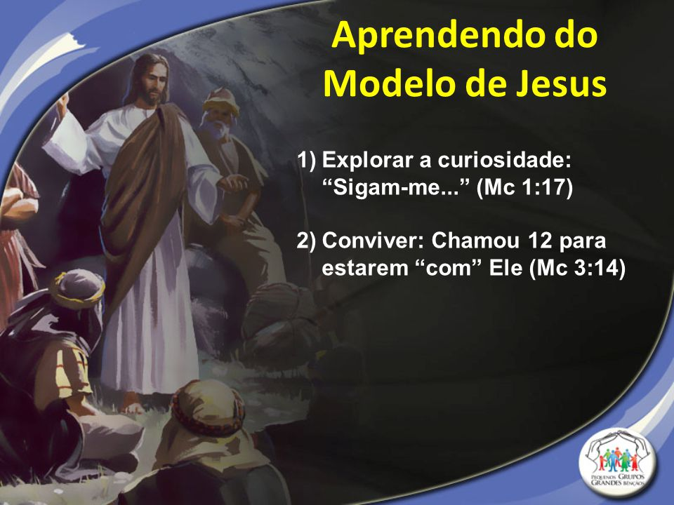 """Aprendendo do Modelo de Jesus 1)Explorar a curiosidade: """"Sigam-me..."""" (Mc 1:17) 2)Conviver: Chamou 12 para estarem """"com"""" Ele (Mc 3:14)"""