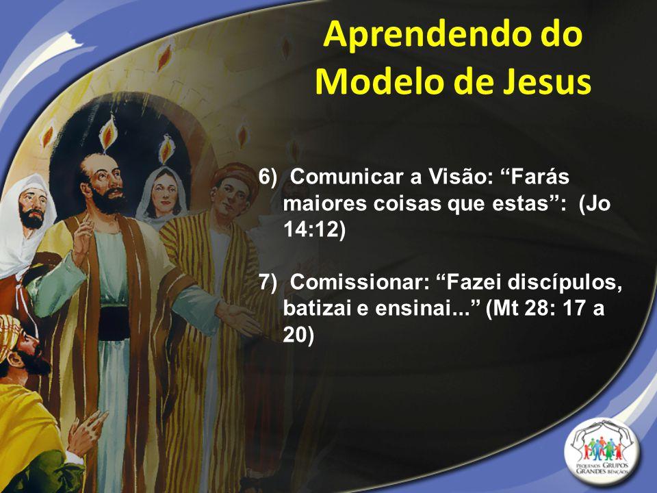 """6) Comunicar a Visão: """"Farás maiores coisas que estas"""": (Jo 14:12) 7) Comissionar: """"Fazei discípulos, batizai e ensinai..."""" (Mt 28: 17 a 20) Aprendend"""