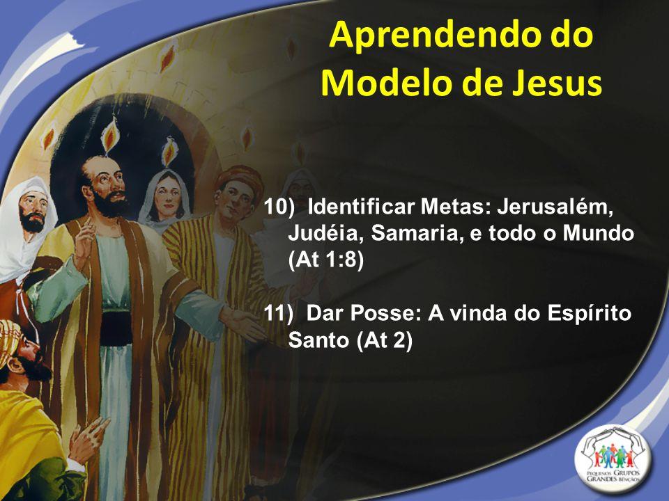 10) Identificar Metas: Jerusalém, Judéia, Samaria, e todo o Mundo (At 1:8) 11) Dar Posse: A vinda do Espírito Santo (At 2) Aprendendo do Modelo de Jes