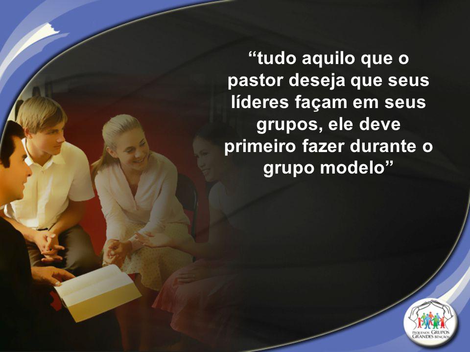 """""""tudo aquilo que o pastor deseja que seus líderes façam em seus grupos, ele deve primeiro fazer durante o grupo modelo"""""""
