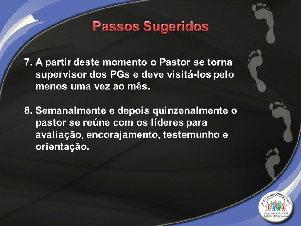 7.A partir deste momento o Pastor se torna supervisor dos PGs e deve visitá-los pelo menos uma vez ao mês. 8.Semanalmente e depois quinzenalmente o pa