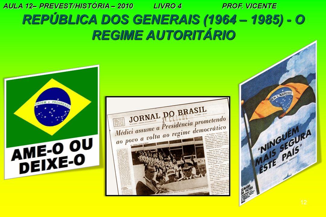 12 REPÚBLICA DOS GENERAIS (1964 – 1985) - O REGIME AUTORITÁRIO AULA 12– PREVEST/HISTÓRIA – 2010 LIVRO 4 PROF. VICENTE