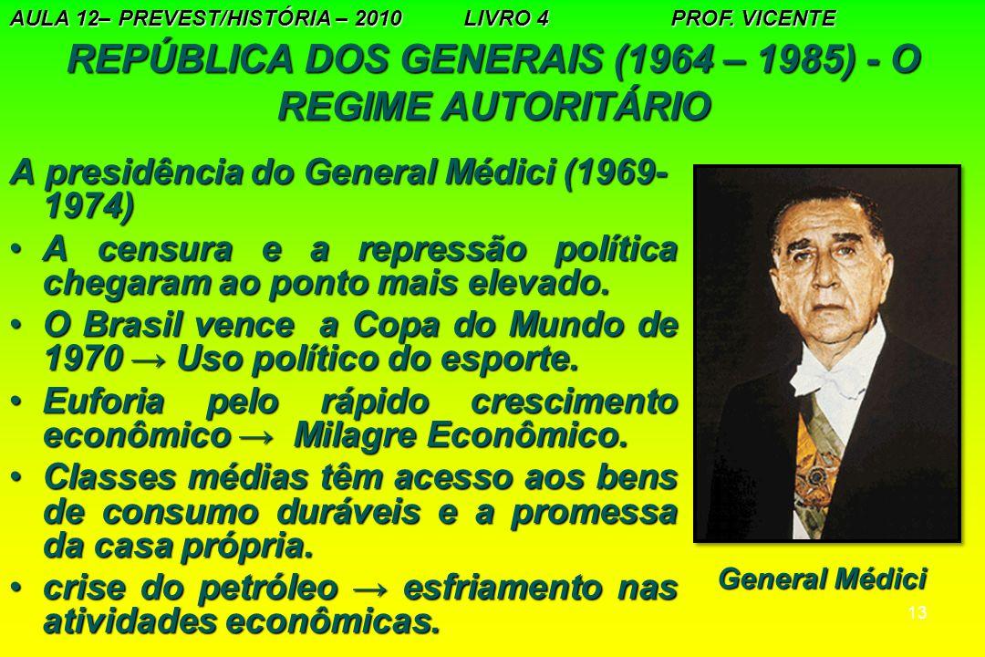 13 REPÚBLICA DOS GENERAIS (1964 – 1985) - O REGIME AUTORITÁRIO A presidência do General Médici (1969- 1974) A censura e a repressão política chegaram