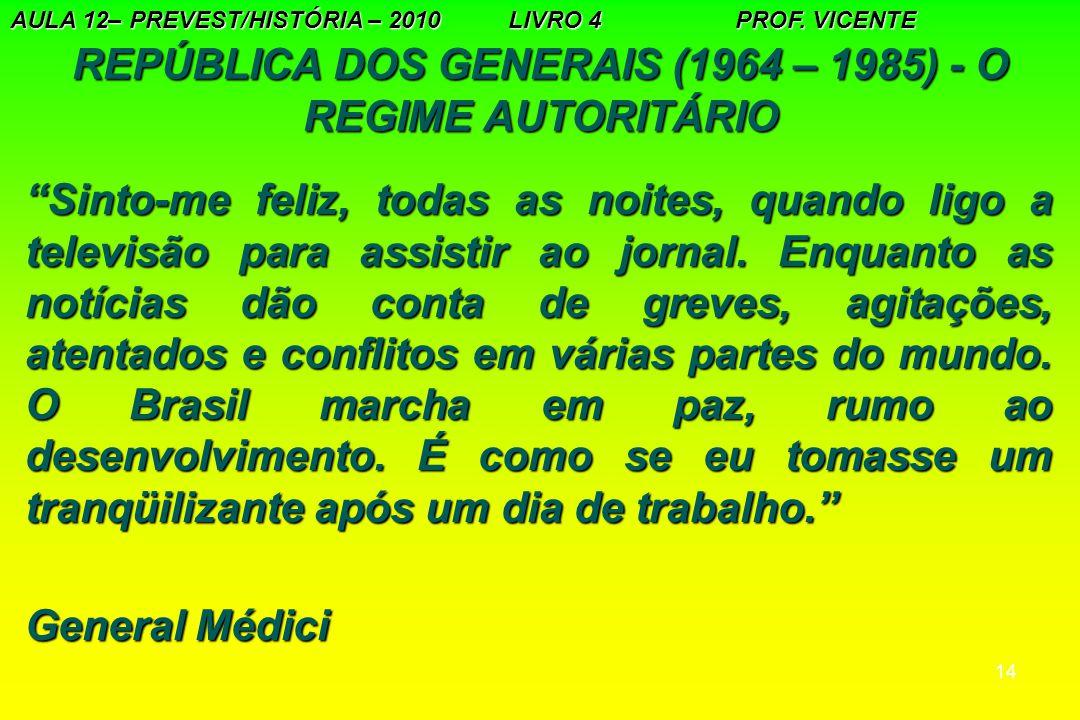 """14 REPÚBLICA DOS GENERAIS (1964 – 1985) - O REGIME AUTORITÁRIO AULA 12– PREVEST/HISTÓRIA – 2010 LIVRO 4 PROF. VICENTE """"Sinto-me feliz, todas as noites"""
