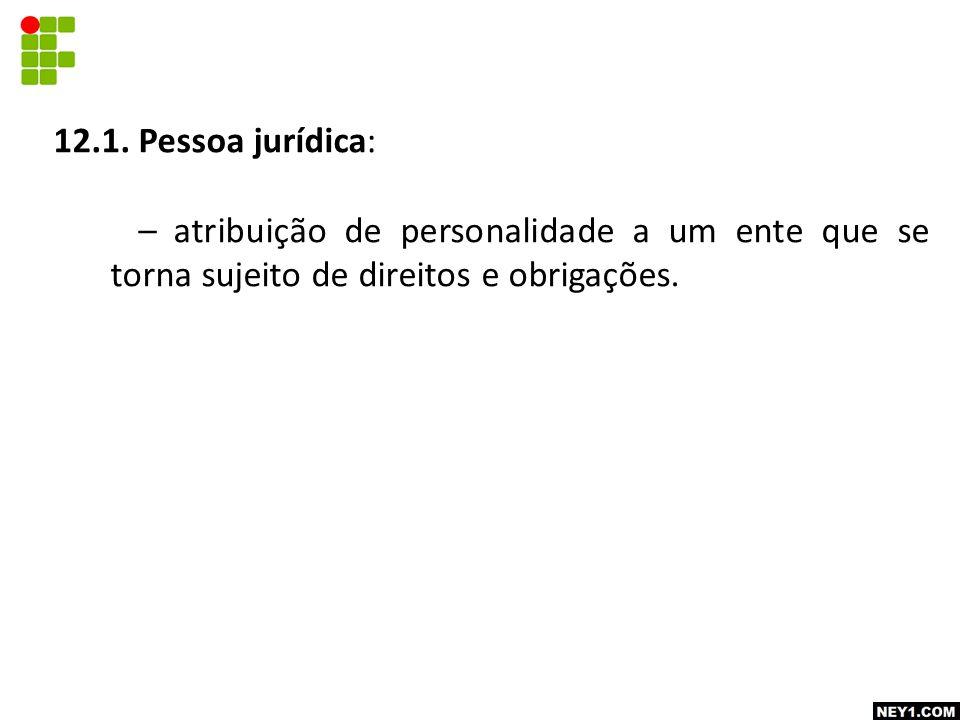 12.1. Pessoa jurídica: – atribuição de personalidade a um ente que se torna sujeito de direitos e obrigações.
