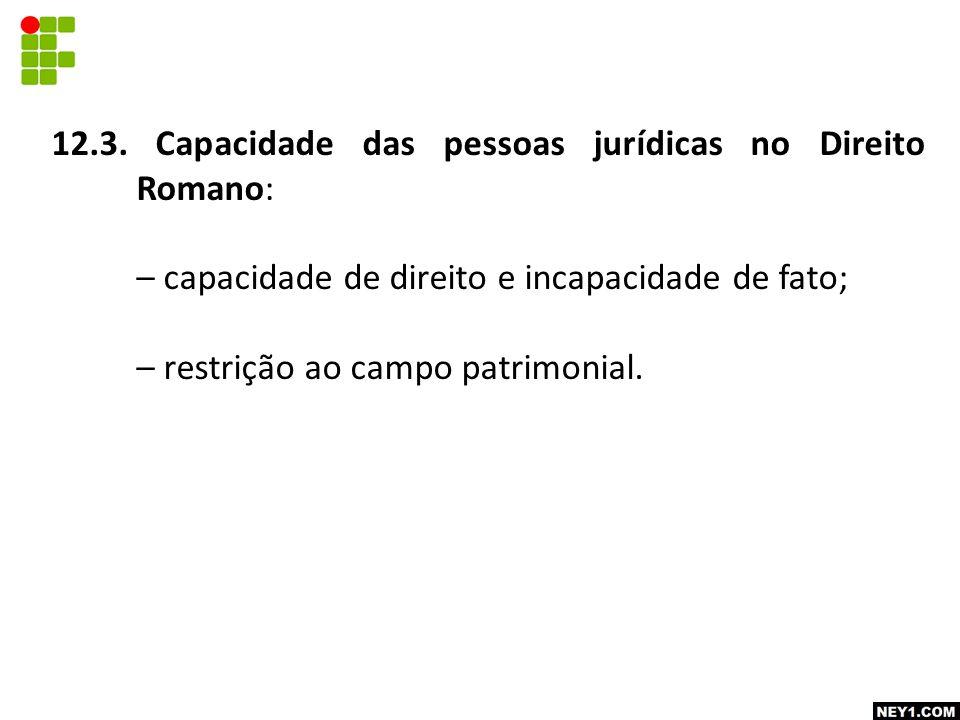 12.3. Capacidade das pessoas jurídicas no Direito Romano: – capacidade de direito e incapacidade de fato; – restrição ao campo patrimonial.