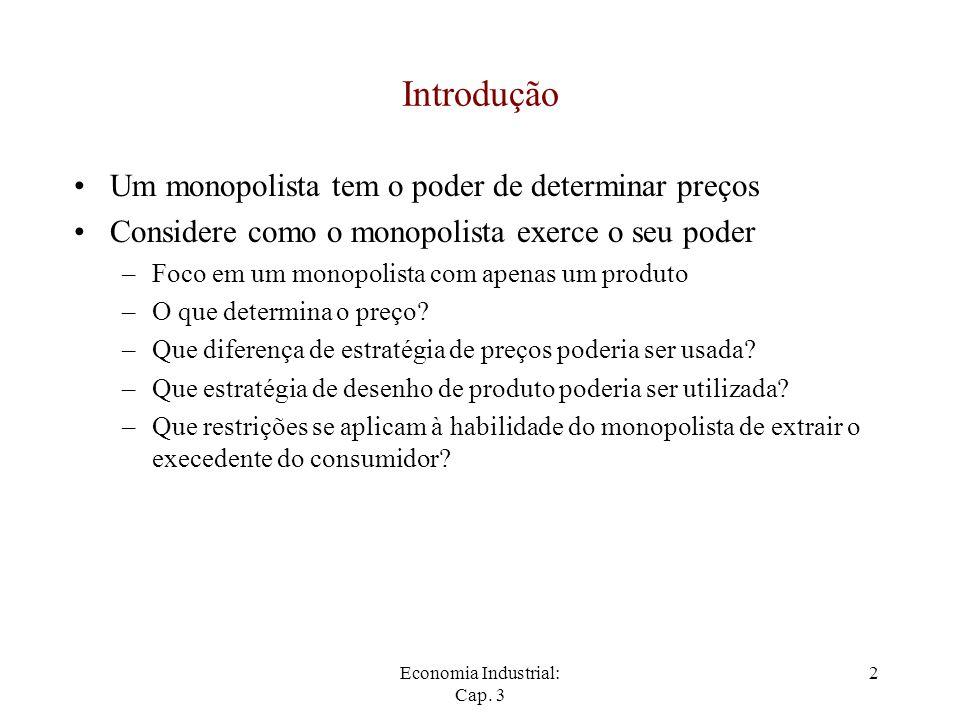 Economia Industrial: Cap. 3 2 Introdução Um monopolista tem o poder de determinar preços Considere como o monopolista exerce o seu poder –Foco em um m