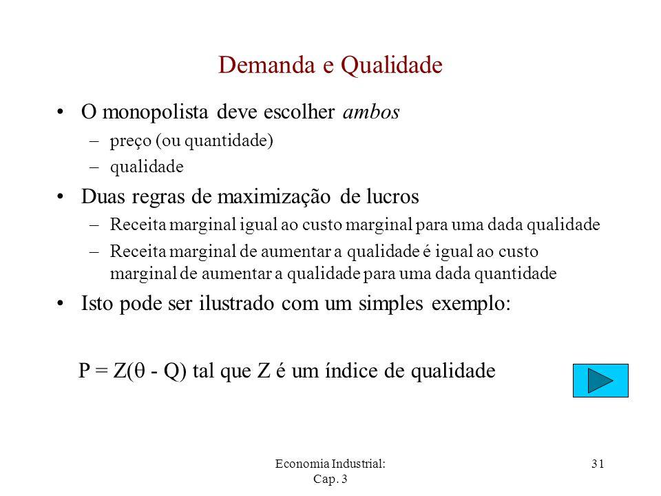 Economia Industrial: Cap. 3 31 Demanda e Qualidade O monopolista deve escolher ambos –preço (ou quantidade) –qualidade Duas regras de maximização de l