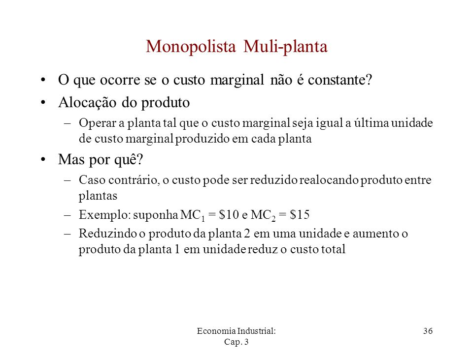 Economia Industrial: Cap. 3 36 Monopolista Muli-planta O que ocorre se o custo marginal não é constante? Alocação do produto –Operar a planta tal que