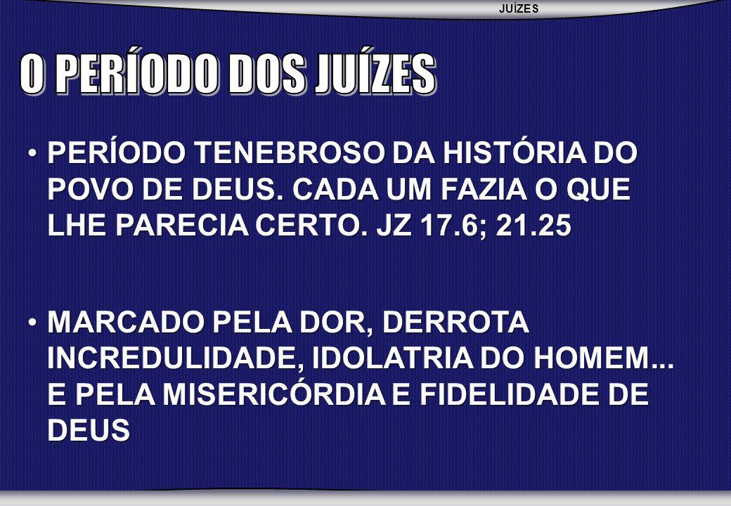JUÍZES SEMINÁRIO BATISTA DA CHAPADA PERÍODO TENEBROSO DA HISTÓRIA DO POVO DE DEUS. CADA UM FAZIA O QUE LHE PARECIA CERTO. JZ 17.6; 21.25PERÍODO TENEBR