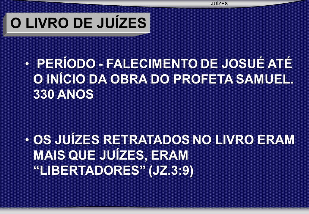 JUÍZES SEMINÁRIO BATISTA DA CHAPADA O LIVRO DE JUÍZES PERÍODO - FALECIMENTO DE JOSUÉ ATÉ O INÍCIO DA OBRA DO PROFETA SAMUEL. 330 ANOS PERÍODO - FALECI