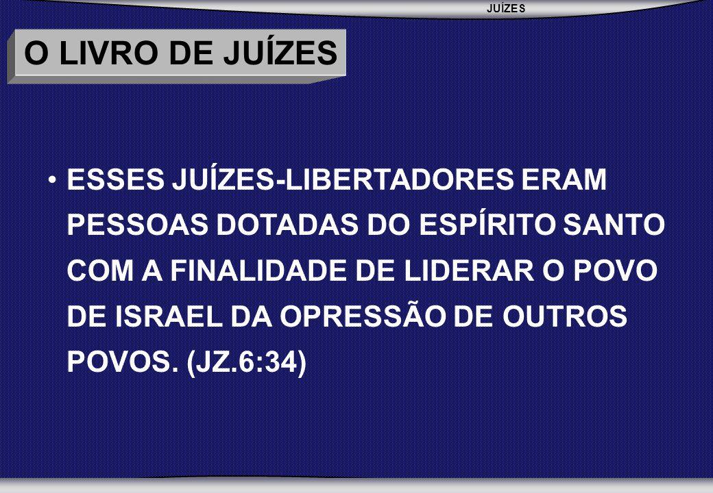 JUÍZES SEMINÁRIO BATISTA DA CHAPADA O LIVRO DE JUÍZES ESSES JUÍZES-LIBERTADORES ERAM PESSOAS DOTADAS DO ESPÍRITO SANTO COM A FINALIDADE DE LIDERAR O POVO DE ISRAEL DA OPRESSÃO DE OUTROS POVOS.
