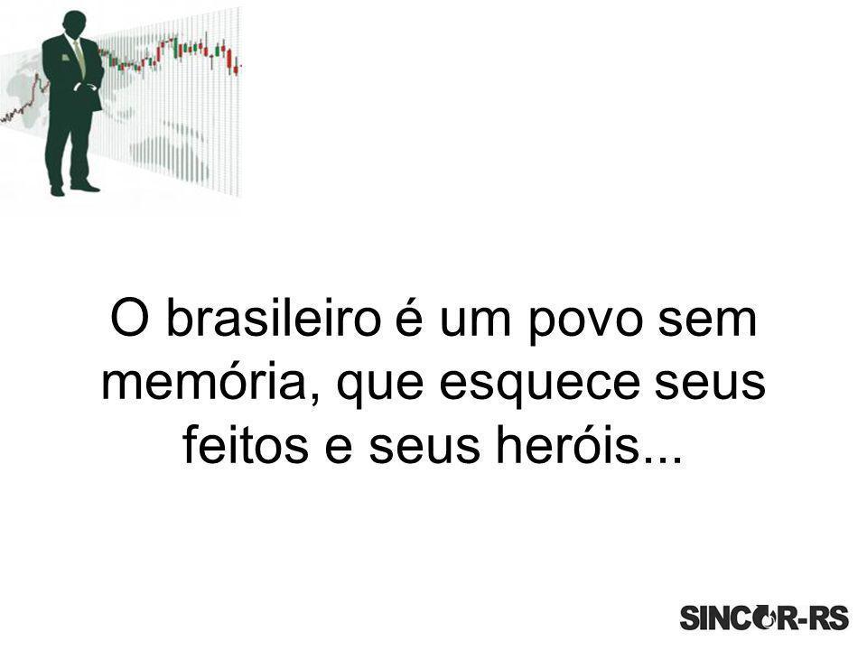 O brasileiro é um povo sem memória, que esquece seus feitos e seus heróis...