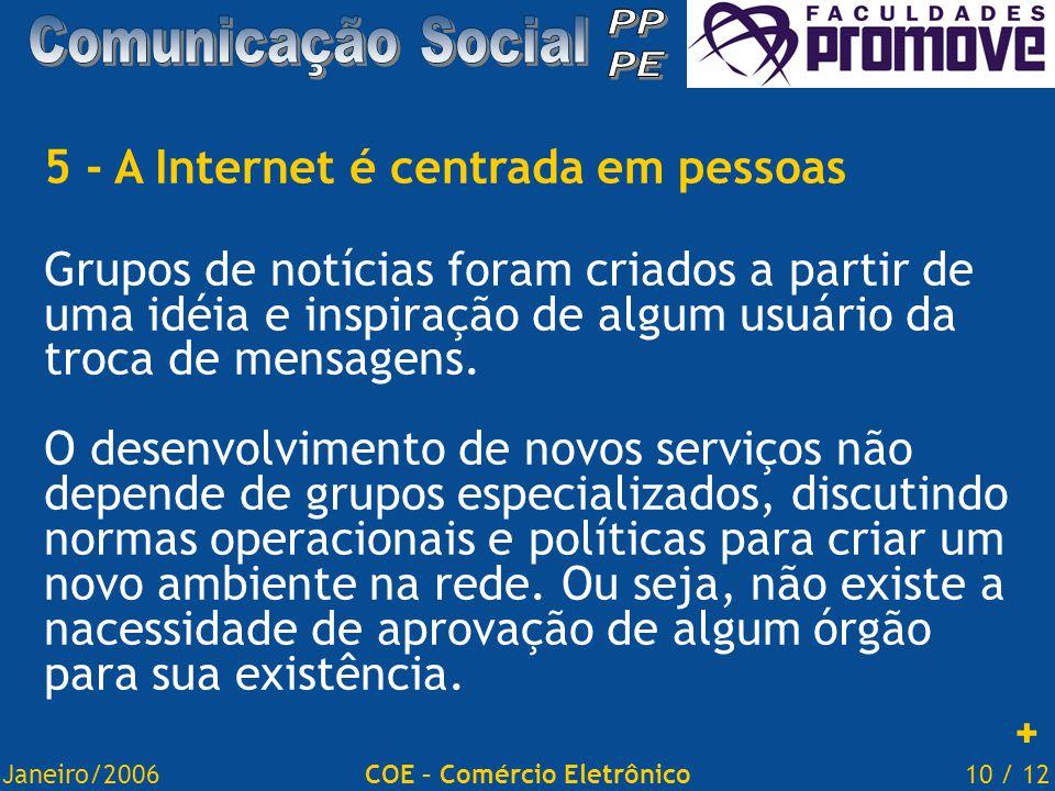 Janeiro/200610 / 12COE – Comércio Eletrônico 5 - A Internet é centrada em pessoas Grupos de notícias foram criados a partir de uma idéia e inspiração de algum usuário da troca de mensagens.