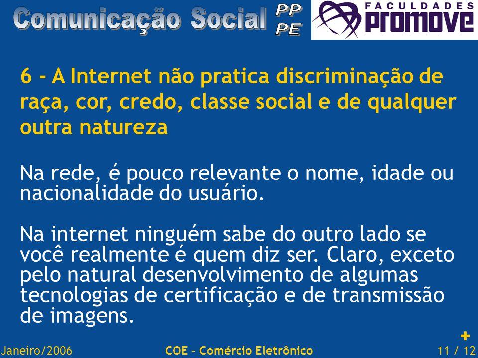 Janeiro/200611 / 12COE – Comércio Eletrônico 6 - A Internet não pratica discriminação de raça, cor, credo, classe social e de qualquer outra natureza Na rede, é pouco relevante o nome, idade ou nacionalidade do usuário.