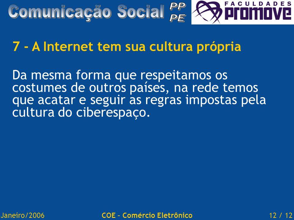 Janeiro/200612 / 12COE – Comércio Eletrônico 7 - A Internet tem sua cultura própria Da mesma forma que respeitamos os costumes de outros países, na rede temos que acatar e seguir as regras impostas pela cultura do ciberespaço.