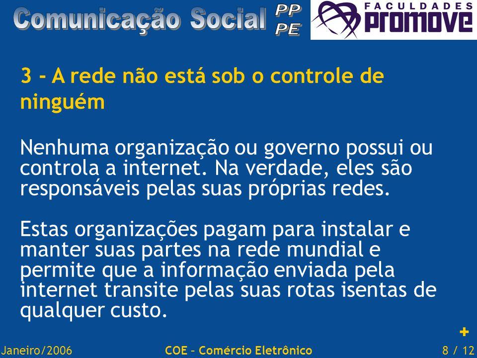 Janeiro/20068 / 12COE – Comércio Eletrônico 3 - A rede não está sob o controle de ninguém Nenhuma organização ou governo possui ou controla a internet