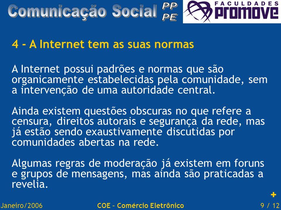 Janeiro/20069 / 12COE – Comércio Eletrônico 4 - A Internet tem as suas normas A Internet possui padrões e normas que são organicamente estabelecidas pela comunidade, sem a intervenção de uma autoridade central.