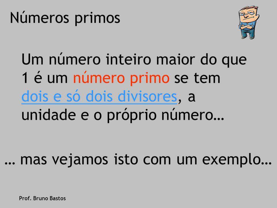 Um número inteiro maior do que 1 é um número primo se tem dois e só dois divisores, a unidade e o próprio número… … mas vejamos isto com um exemplo… Prof.
