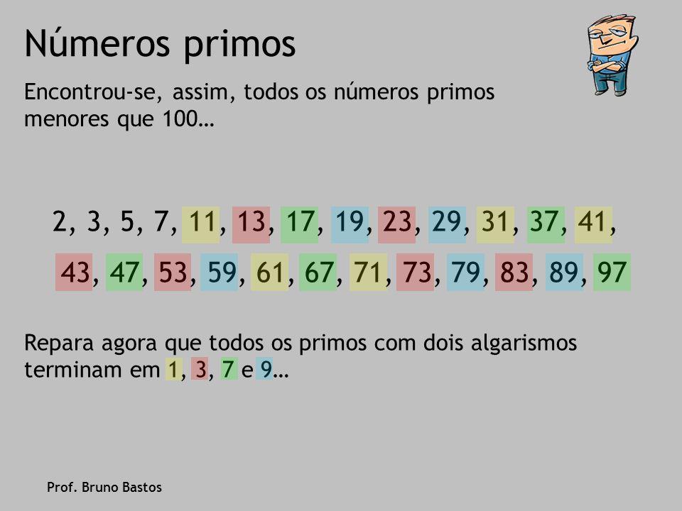 Números primos Isto acontece porque… … se um número termina em 0, 2, 4, 6 ou 8 ele é par, logo é divisível por 2… … se um número termina em 0 ou 5 ele é divisível por 5… … logo de 0, 1, 2, 3, 4, 5, 6, 7, 8, 9 sobram… 1, 3, 7 e 9 Prof.