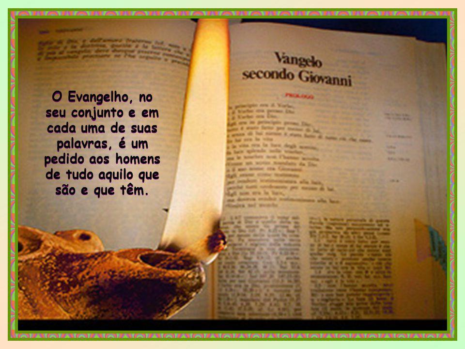 O Evangelho, no seu conjunto e em cada uma de suas palavras, é um pedido aos homens de tudo aquilo que são e que têm.