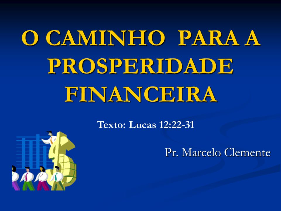 O CAMINHO PARA A PROSPERIDADE FINANCEIRA Pr. Marcelo Clemente Texto: Lucas 12:22-31