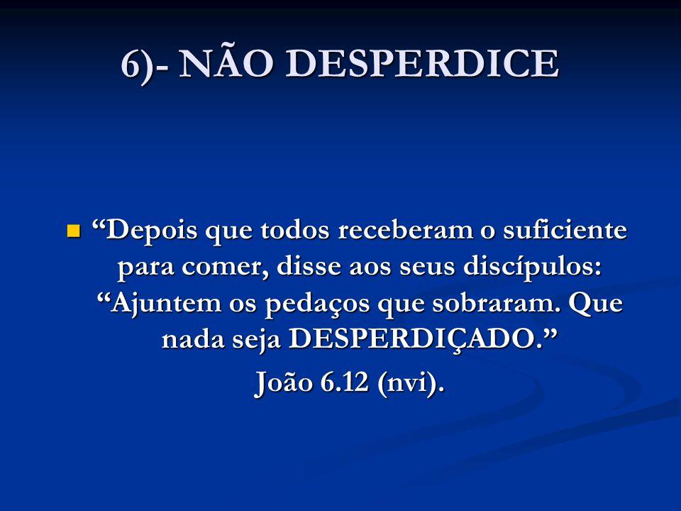 """6)- NÃO DESPERDICE """"Depois que todos receberam o suficiente para comer, disse aos seus discípulos: """"Ajuntem os pedaços que sobraram. Que nada seja DES"""