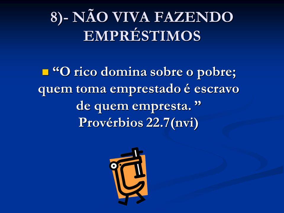 """8)- NÃO VIVA FAZENDO EMPRÉSTIMOS """"O rico domina sobre o pobre; """"O rico domina sobre o pobre; quem toma emprestado é escravo de quem empresta. """" Provér"""