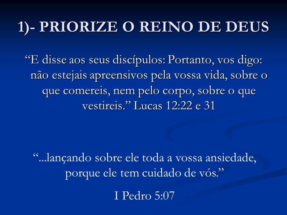 """1)- PRIORIZE O REINO DE DEUS """"E disse aos seus discípulos: Portanto, vos digo: não estejais apreensivos pela vossa vida, sobre o que comereis, nem pel"""