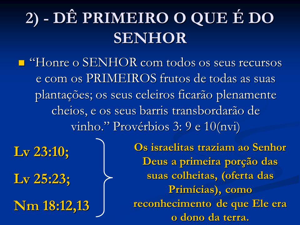 """2) - DÊ PRIMEIRO O QUE É DO SENHOR """"Honre o SENHOR com todos os seus recursos e com os PRIMEIROS frutos de todas as suas plantações; os seus celeiros"""