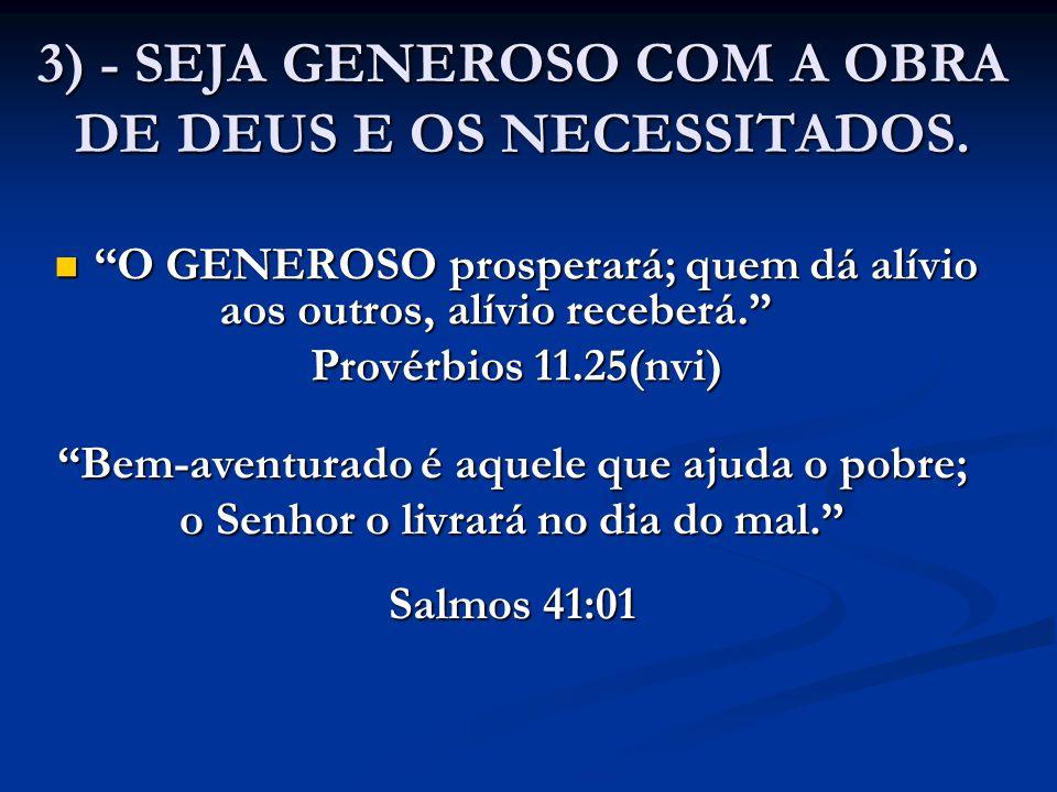 """3) - SEJA GENEROSO COM A OBRA DE DEUS E OS NECESSITADOS. """"O GENEROSO prosperará; quem dá alívio aos outros, alívio receberá."""" """"O GENEROSO prosperará;"""
