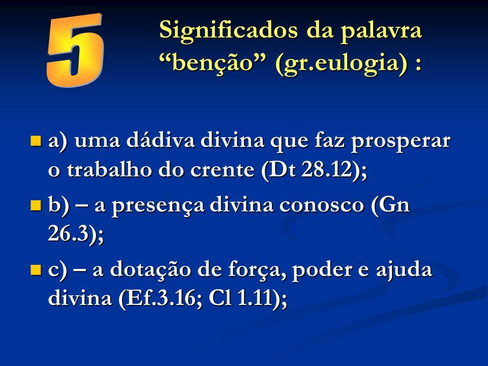 """Significados da palavra """"benção"""" (gr.eulogia) : a) uma dádiva divina que faz prosperar o trabalho do crente (Dt 28.12); a) uma dádiva divina que faz p"""