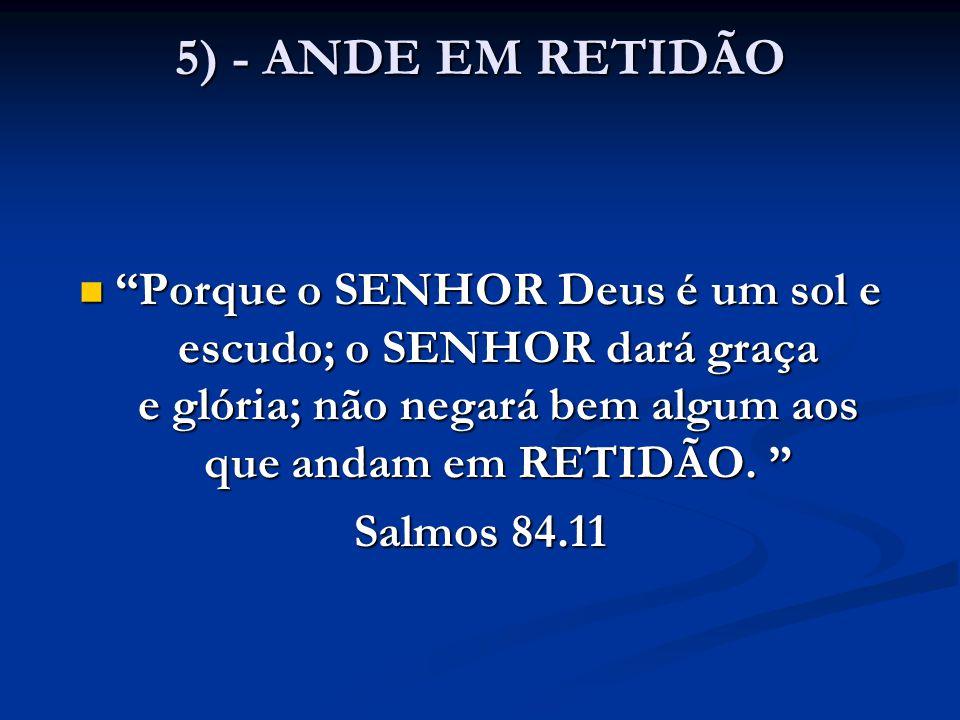 """5) - ANDE EM RETIDÃO """"Porque o SENHOR Deus é um sol e escudo; o SENHOR dará graça e glória; não negará bem algum aos que andam em RETIDÃO. """" """"Porque o"""