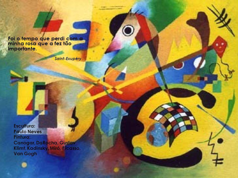 Escultura: Paulo Neves Pintura: Canogar, DaRocha, Gustav Klimt, Kadinsky, Miró, Picasso, Van Gogh Foi o tempo que perdi com a minha rosa que a fez tão