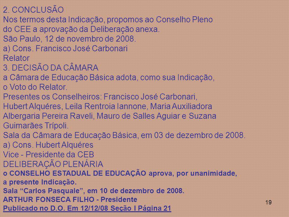 19 2. CONCLUSÃO Nos termos desta Indicação, propomos ao Conselho Pleno do CEE a aprovação da Deliberação anexa. São Paulo, 12 de novembro de 2008. a)