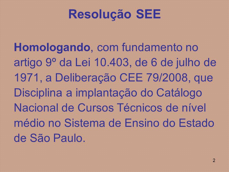 2 Resolução SEE Homologando, com fundamento no artigo 9º da Lei 10.403, de 6 de julho de 1971, a Deliberação CEE 79/2008, que Disciplina a implantação do Catálogo Nacional de Cursos Técnicos de nível médio no Sistema de Ensino do Estado de São Paulo.