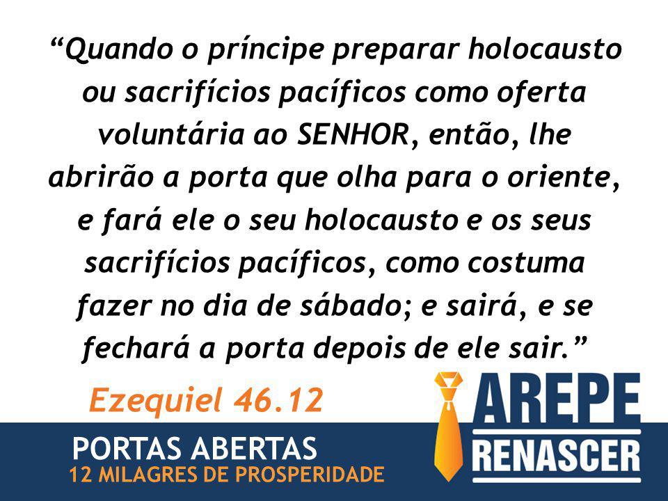 Quando o príncipe preparar holocausto ou sacrifícios pacíficos como oferta voluntária ao SENHOR, então, lhe abrirão a porta que olha para o oriente, e fará ele o seu holocausto e os seus sacrifícios pacíficos, como costuma fazer no dia de sábado; e sairá, e se fechará a porta depois de ele sair. Ezequiel 46.12 PORTAS ABERTAS 12 MILAGRES DE PROSPERIDADE