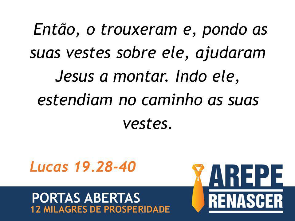 Então, o trouxeram e, pondo as suas vestes sobre ele, ajudaram Jesus a montar. Indo ele, estendiam no caminho as suas vestes. Lucas 19.28-40 12 MILAGR