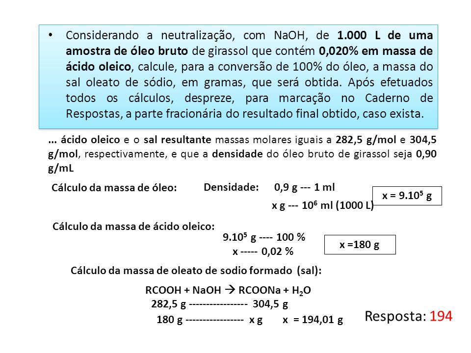 Resposta: 194 Considerando a neutralização, com NaOH, de 1.000 L de uma amostra de óleo bruto de girassol que contém 0,020% em massa de ácido oleico,