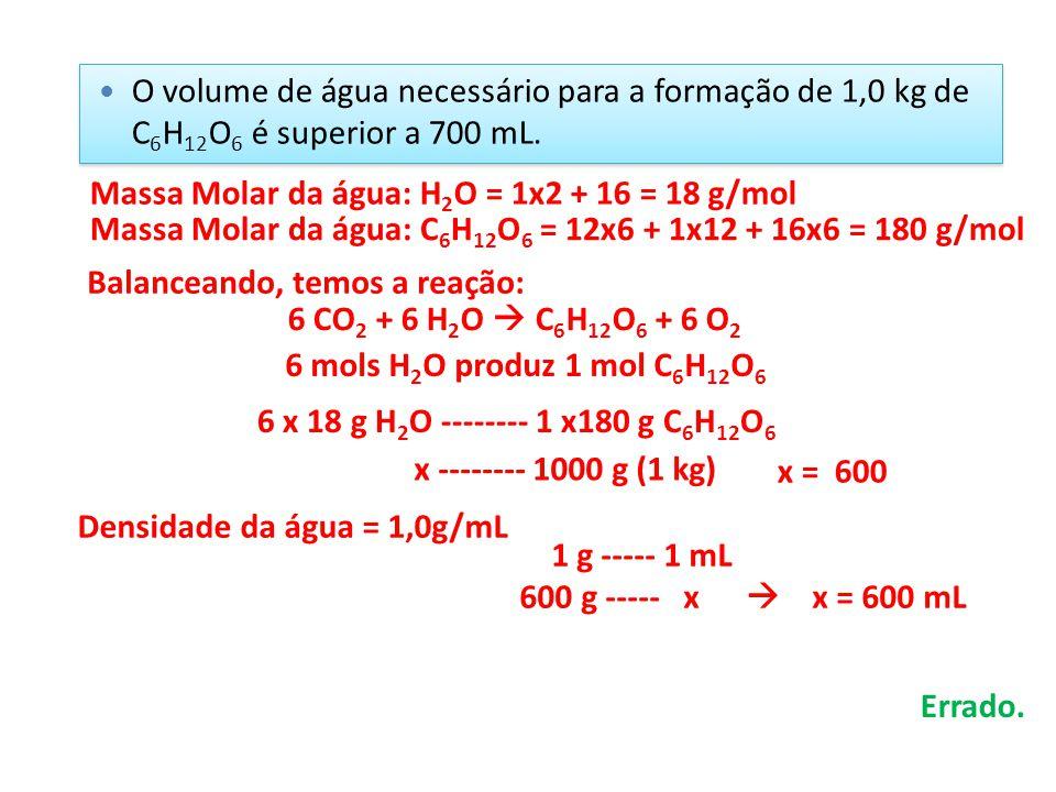O volume de água necessário para a formação de 1,0 kg de C 6 H 12 O 6 é superior a 700 mL. 6 CO 2 + 6 H 2 O  C 6 H 12 O 6 + 6 O 2 Balanceando, temos