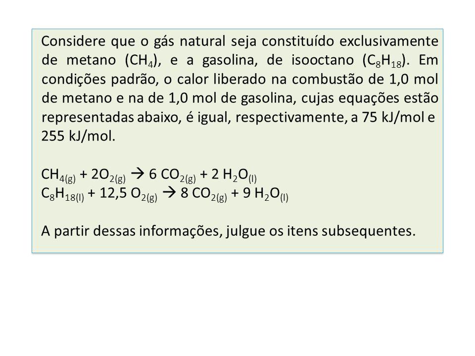 Considere que o gás natural seja constituído exclusivamente de metano (CH 4 ), e a gasolina, de isooctano (C 8 H 18 ). Em condições padrão, o calor li