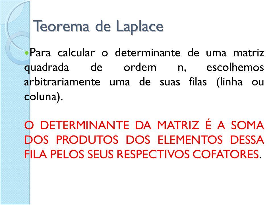 Teorema de Laplace Para calcular o determinante de uma matriz quadrada de ordem n, escolhemos arbitrariamente uma de suas filas (linha ou coluna). O D