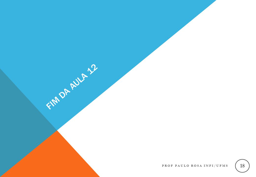 FIM DA AULA 12 PROF PAULO ROSA INFI/UFMS 18