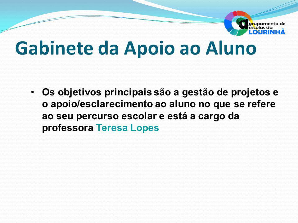Gabinete da Apoio ao Aluno Os objetivos principais são a gestão de projetos e o apoio/esclarecimento ao aluno no que se refere ao seu percurso escolar e está a cargo da professora Teresa Lopes
