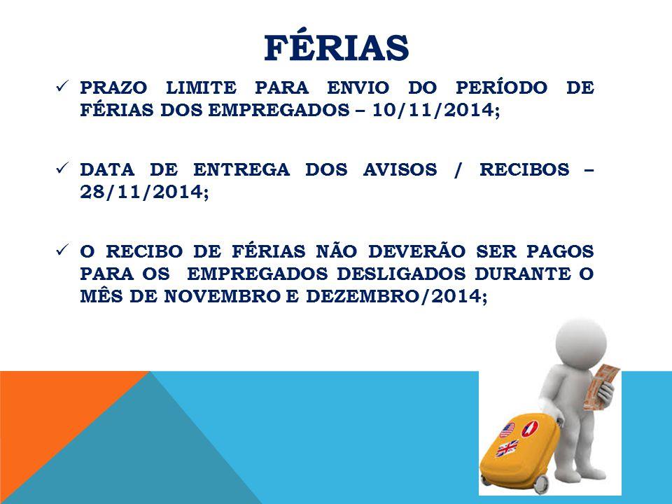 FÉRIAS PRAZO LIMITE PARA ENVIO DO PERÍODO DE FÉRIAS DOS EMPREGADOS – 10/11/2014; DATA DE ENTREGA DOS AVISOS / RECIBOS – 28/11/2014; O RECIBO DE FÉRIAS NÃO DEVERÃO SER PAGOS PARA OS EMPREGADOS DESLIGADOS DURANTE O MÊS DE NOVEMBRO E DEZEMBRO/2014;
